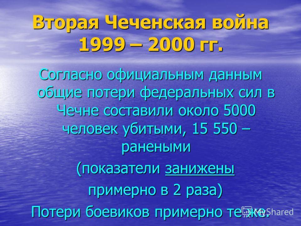 Вторая Чеченская война 1999 – 2000 гг. Согласно официальным данным общие потери федеральных сил в Чечне составили около 5000 человек убитыми, 15 550 – ранеными (показатели занижены (показатели занижены примерно в 2 раза) примерно в 2 раза) Потери бое