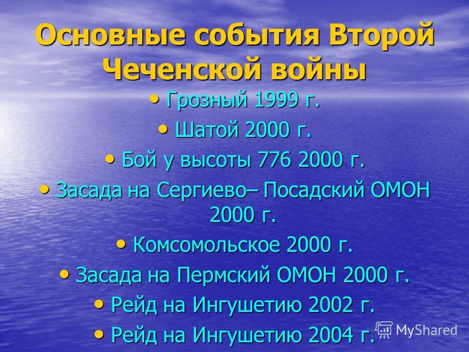 Основные события Второй Чеченской войны Грозный 1999 г. Грозный 1999 г. Шатой 2000 г. Шатой 2000 г. Бой у высоты 776 2000 г. Бой у высоты 776 2000 г. Засада на Сергиево– Посадский ОМОН 2000 г. Засада на Сергиево– Посадский ОМОН 2000 г. Комсомольское