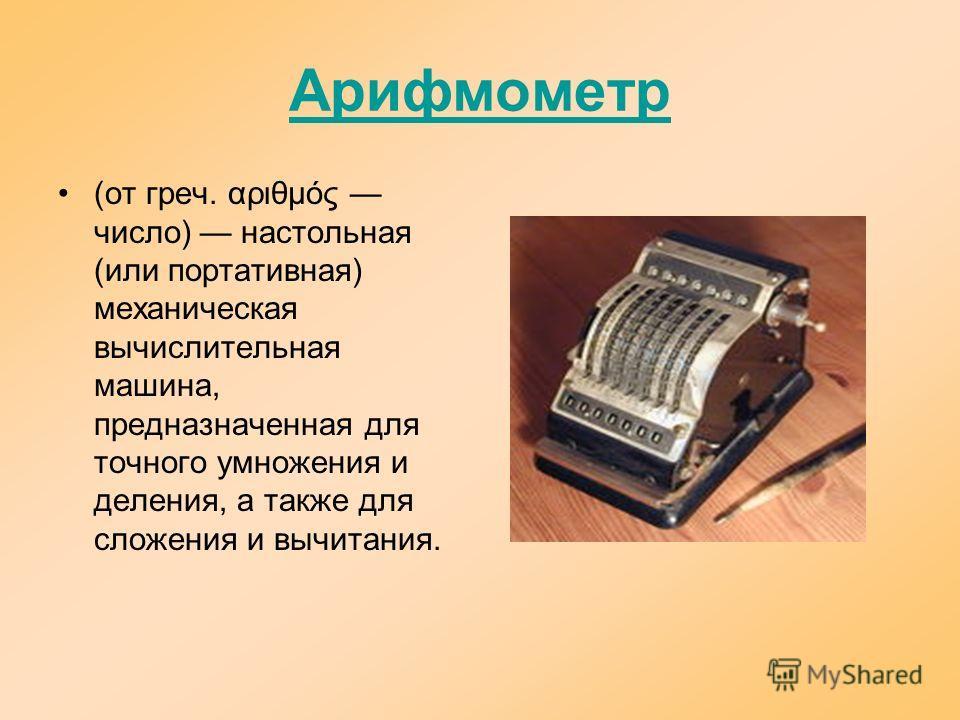Арифмометр (от греч. αριθμός число) настольная (или портативная) механическая вычислительная машина, предназначенная для точного умножения и деления, а также для сложения и вычитания.