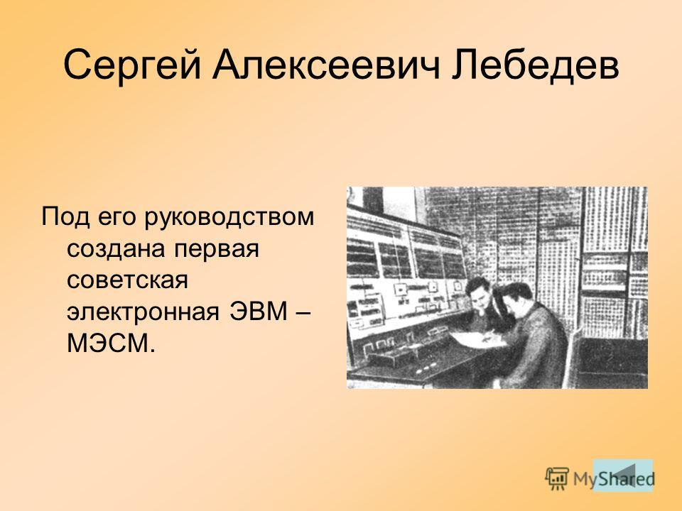 Сергей Алексеевич Лебедев Под его руководством создана первая советская электронная ЭВМ – МЭСМ.