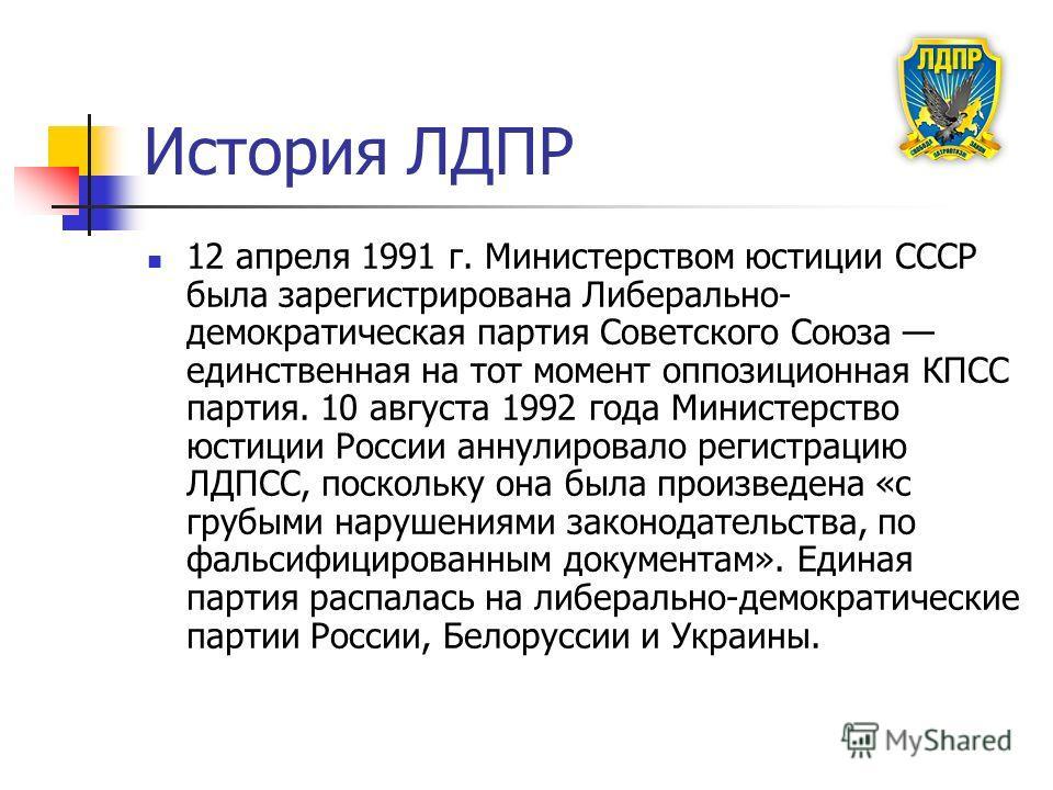 История ЛДПР 12 апреля 1991 г. Министерством юстиции СССР была зарегистрирована Либерально- демократическая партия Советского Союза единственная на тот момент оппозиционная КПСС партия. 10 августа 1992 года Министерство юстиции России аннулировало ре