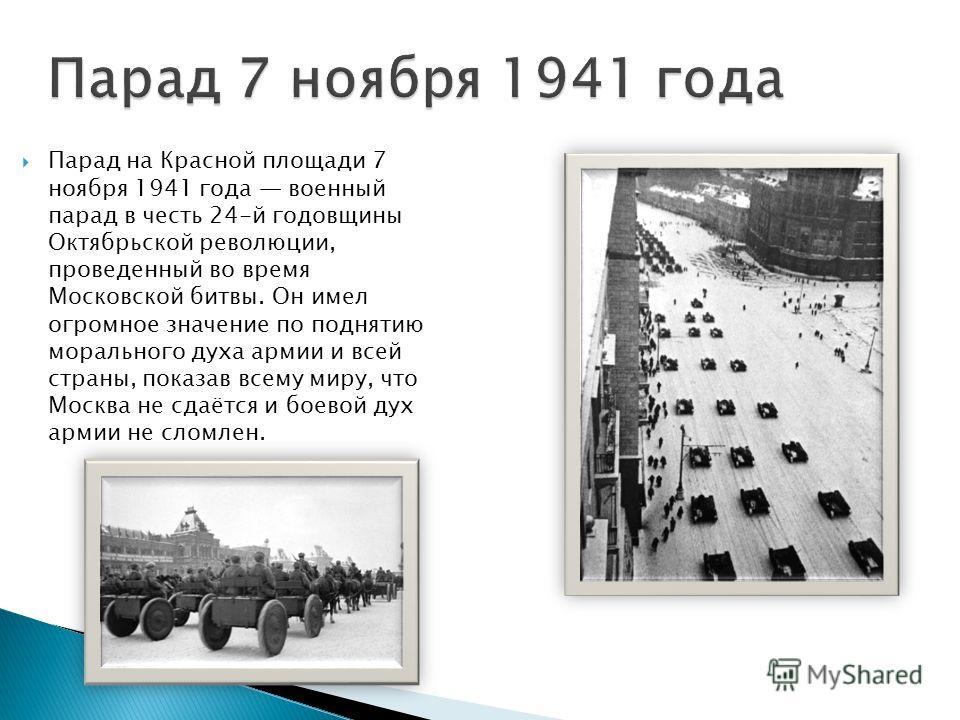 Парад 7 ноября 1941 года Парад на Красной площади 7 ноября 1941 года военный парад в честь 24-й годовщины Октябрьской революции, проведенный во время Московской битвы. Он имел огромное значение по поднятию морального духа армии и всей страны, показав