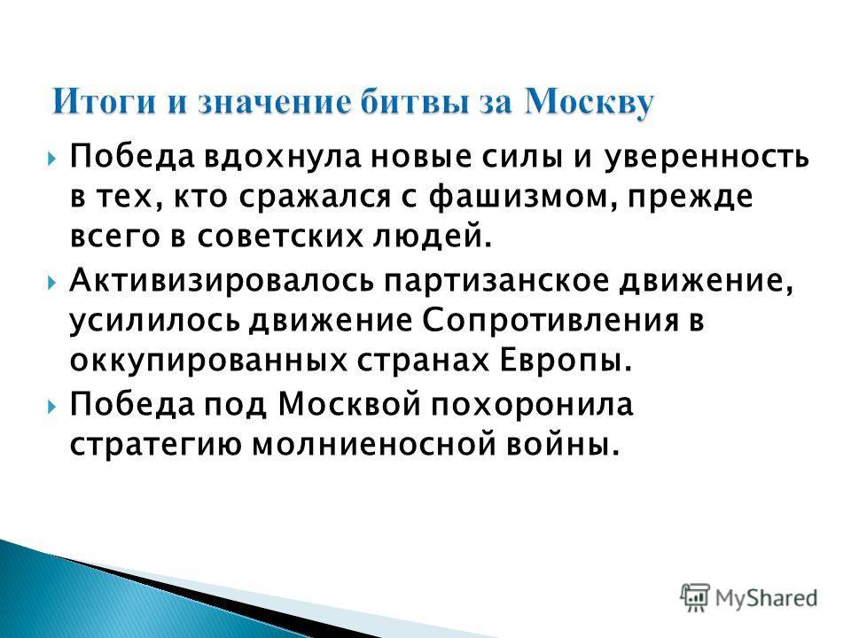 Победа вдохнула новые силы и уверенность в тех, кто сражался с фашизмом, прежде всего в советских людей. Активизировалось партизанское движение, усилилось движение Сопротивления в оккупированных странах Европы. Победа под Москвой похоронила стратегию