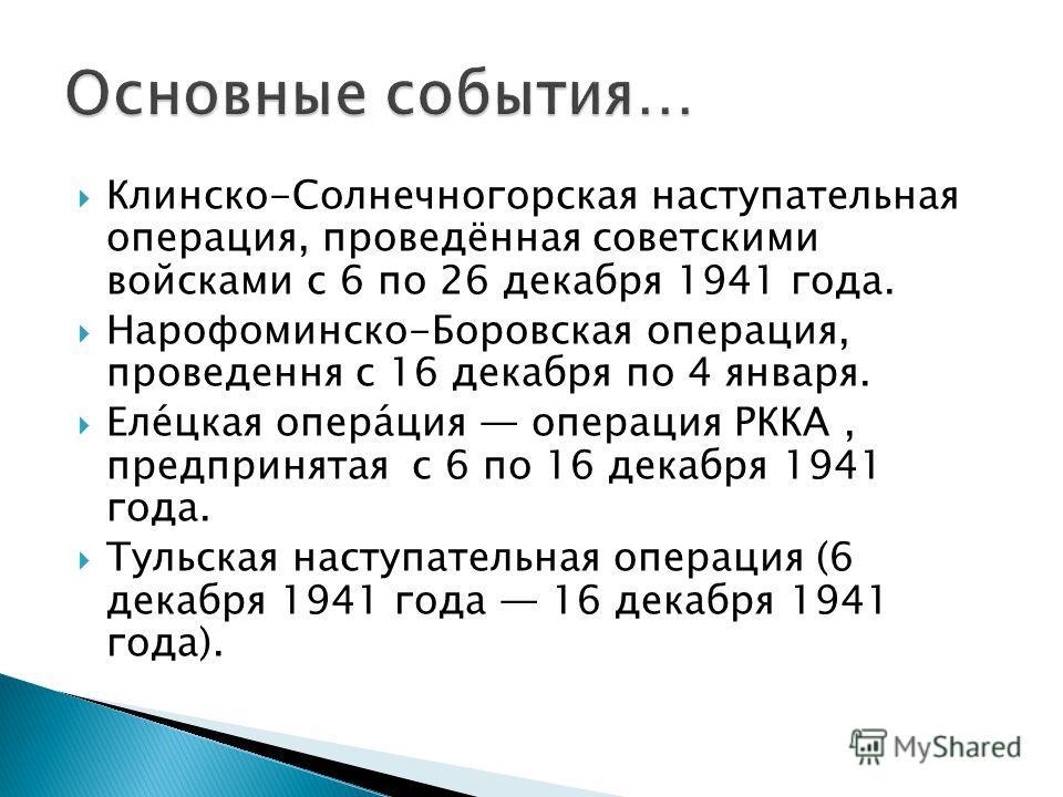 Клинско-Солнечногорская наступательная операция, проведённая советскими войсками с 6 по 26 декабря 1941 года. Нарофоминско-Боровская операция, проведення с 16 декабря по 4 января. Елецкая операция операция РККА, предпринятая с 6 по 16 декабря 1941 го