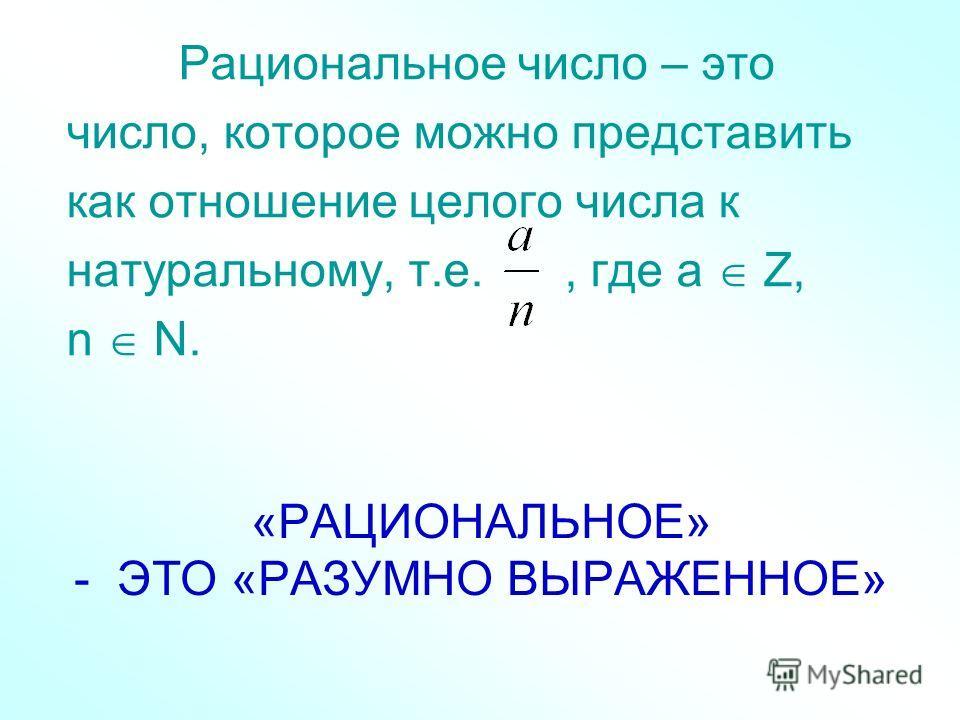 «РАЦИОНАЛЬНОЕ» - ЭТО «РАЗУМНО ВЫРАЖЕННОЕ» Рациональное число – это число, которое можно представить как отношение целого числа к натуральному, т.е., где а Z, n N.