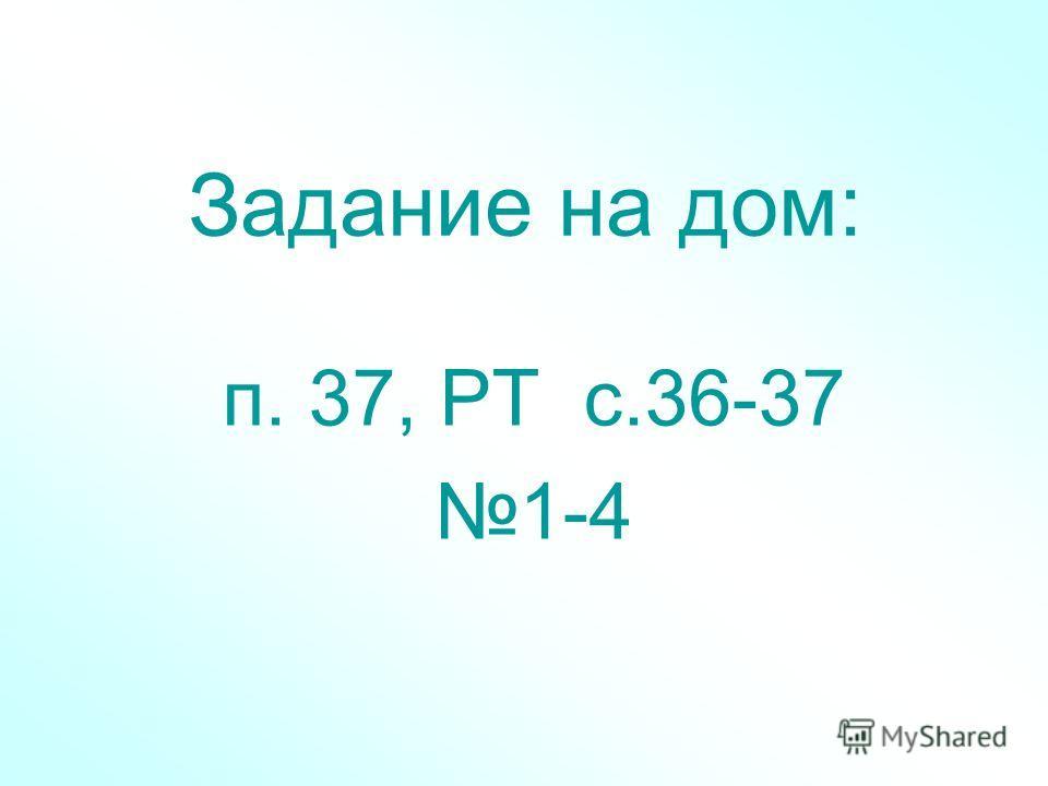Задание на дом: п. 37, РТ с.36-37 1-4