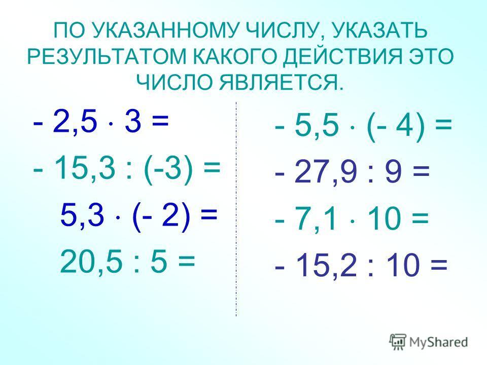 ПО УКАЗАННОМУ ЧИСЛУ, УКАЗАТЬ РЕЗУЛЬТАТОМ КАКОГО ДЕЙСТВИЯ ЭТО ЧИСЛО ЯВЛЯЕТСЯ. - 2,5 3 = - 15,3 : (-3) = 5,3 (- 2) = 20,5 : 5 = - 5,5 (- 4) = - 27,9 : 9 = - 7,1 10 = - 15,2 : 10 =