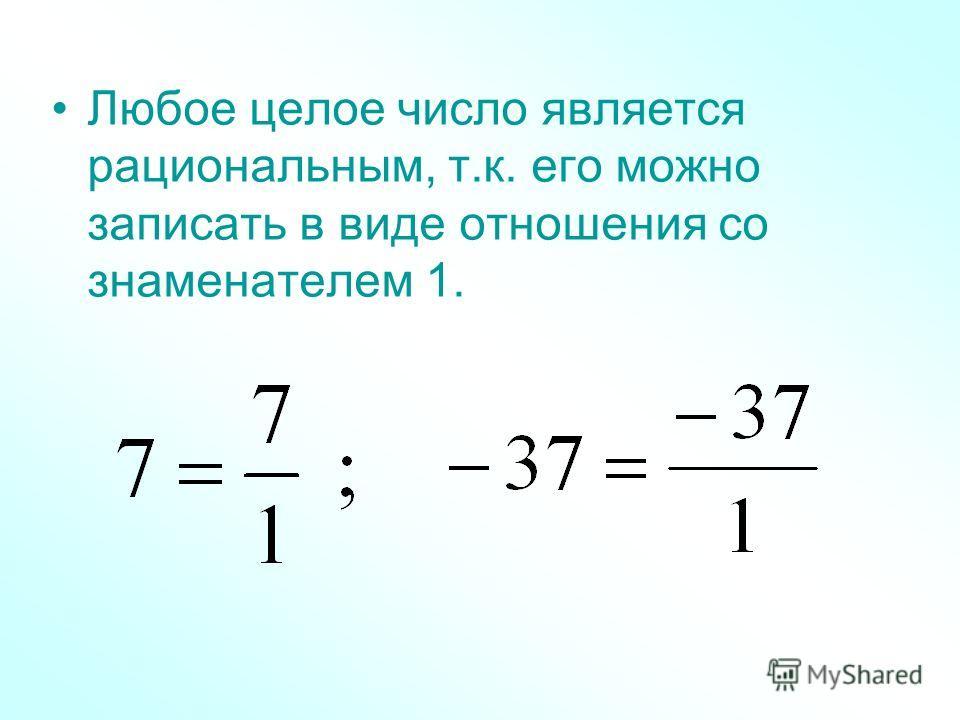 Любое целое число является рациональным, т.к. его можно записать в виде отношения со знаменателем 1.