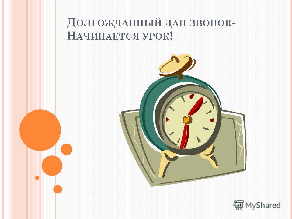 Д ОЛГОЖДАННЫЙ ДАН ЗВОНОК - Н АЧИНАЕТСЯ УРОК !