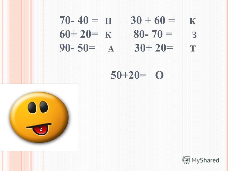 70- 40 = Н 30 + 60 = К 60+ 20= К 80- 70 = З 90- 50= А 30+ 20= Т 50+20= О 2