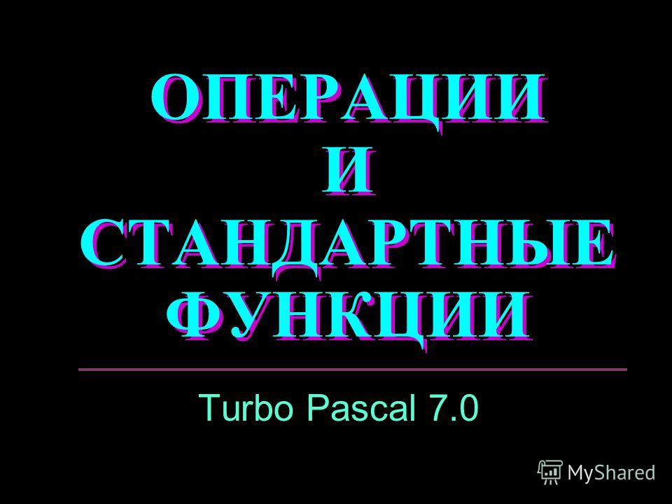 ОПЕРАЦИИ И СТАНДАРТНЫЕ ФУНКЦИИ Turbo Pascal 7.0