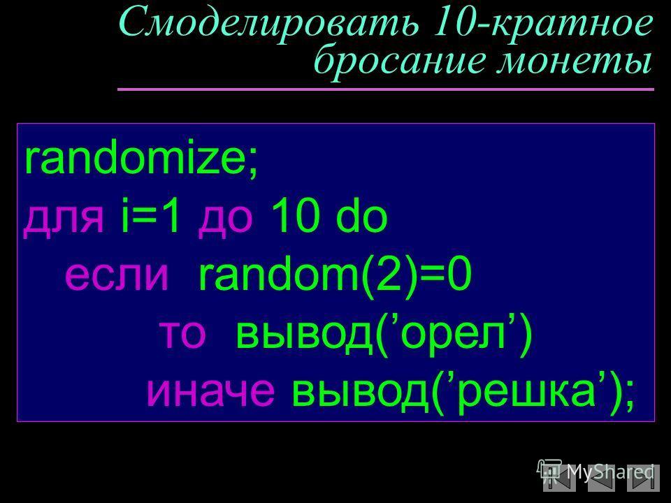 Смоделировать 10-кратное бросание монеты randomize; для i=1 дo 10 do если random(2)=0 то вывод(орел) иначе вывод(решка);