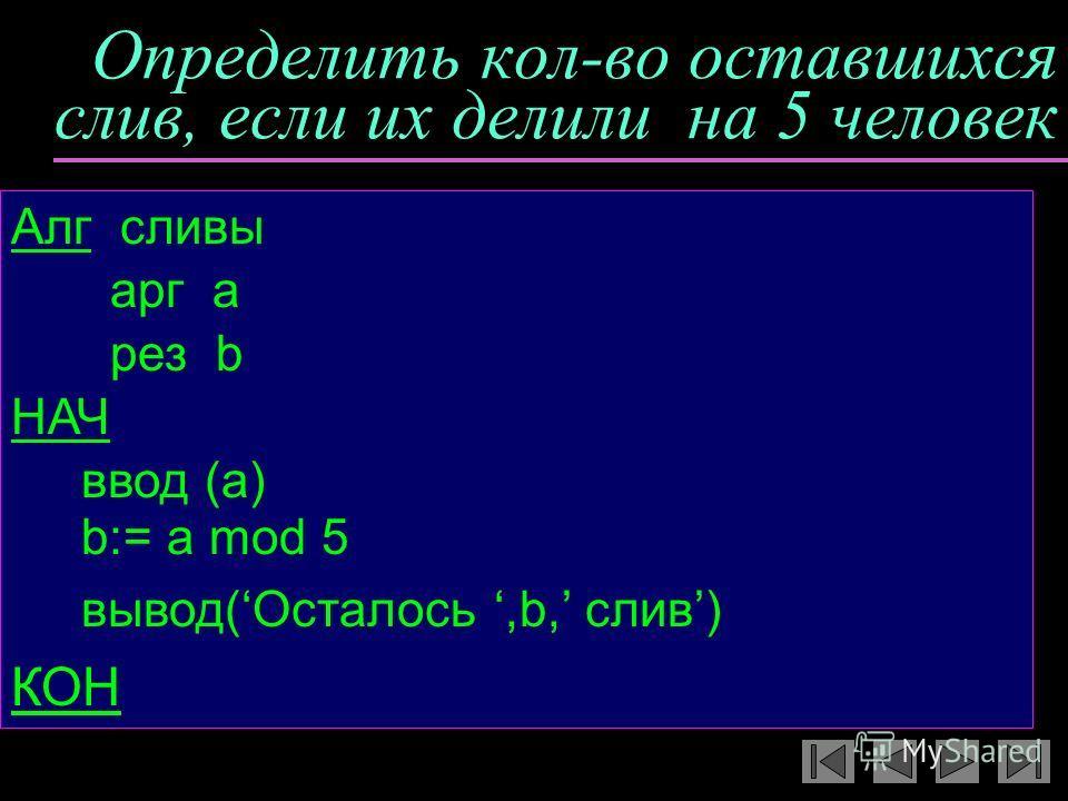 Определить кол-во оставшихся слив, если их делили на 5 человек Алг сливы арг а рез b НАЧ ввод (a) b:= a mod 5 вывод(Осталось,b, слив) КОН