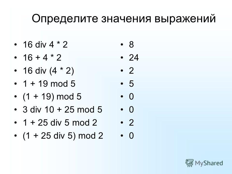 Определите значения выражений 16 div 4 * 2 16 + 4 * 2 16 div (4 * 2) 1 + 19 mod 5 (1 + 19) mod 5 3 div 10 + 25 mod 5 1 + 25 div 5 mod 2 (1 + 25 div 5) mod 2 8 24 2 5 0 0 2 0