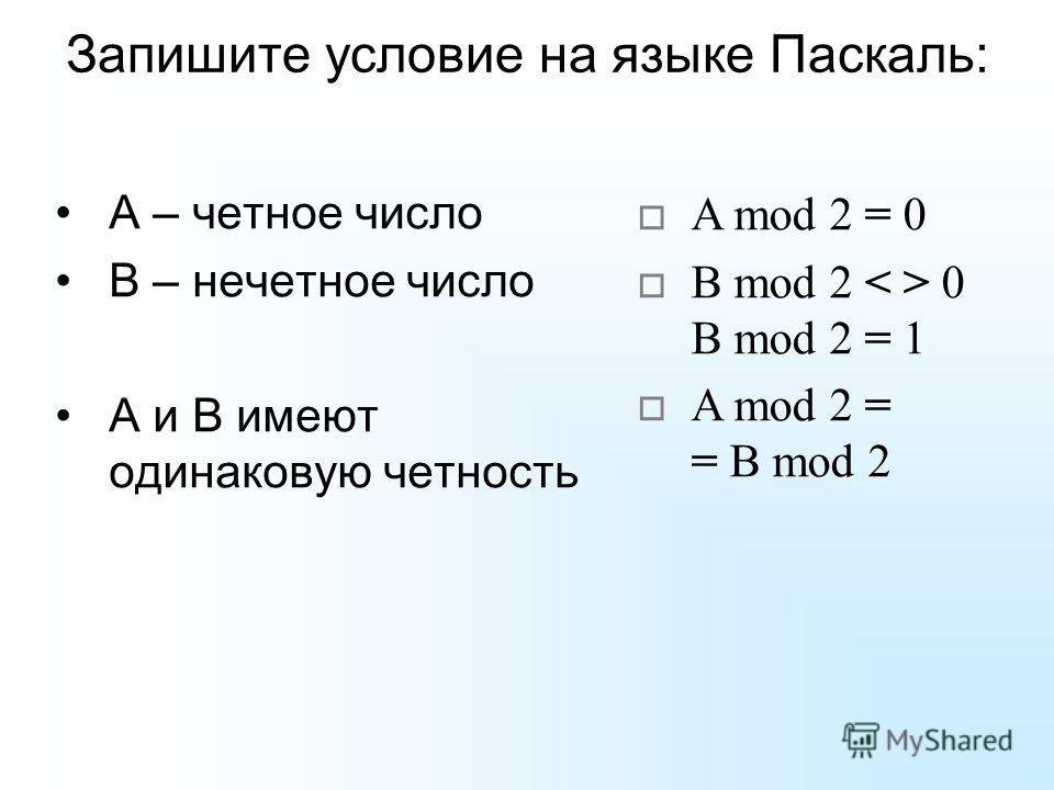 Запишите условие на языке Паскаль: А – четное число В – нечетное число А и В имеют одинаковую четность A mod 2 = 0 B mod 2 0 B mod 2 = 1 A mod 2 = = B mod 2
