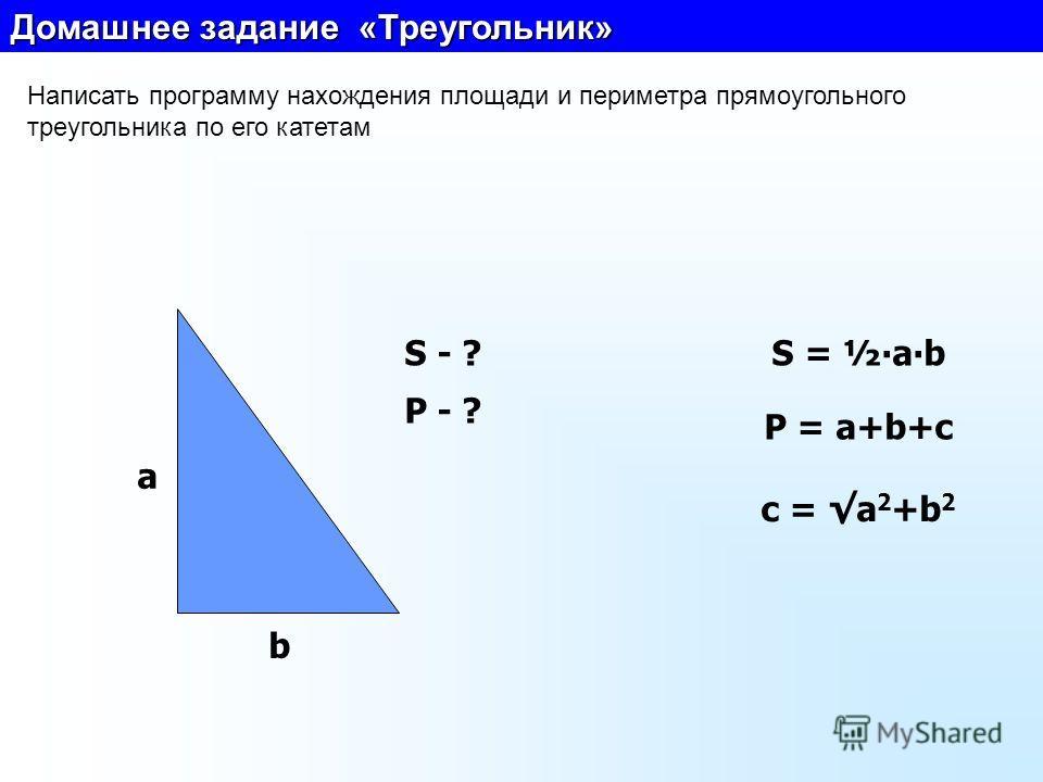 Домашнее задание «Треугольник» Написать программу нахождения площади и периметра прямоугольного треугольника по его катетам a b S - ? P - ? S = ½ab P = a+b+c с = a 2 +b 2