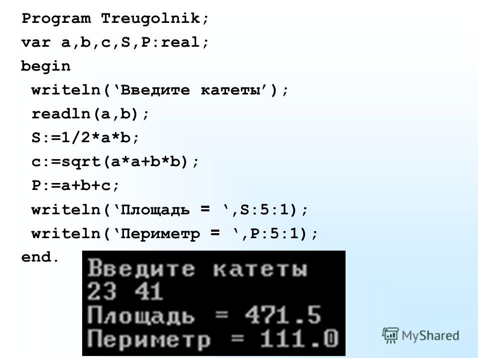Program Treugolnik; var a,b,c,S,P:real; begin writeln(Введите катеты); readln(a,b); S:=1/2*a*b; c:=sqrt(a*a+b*b); P:=a+b+c; writeln(Площадь =,S:5:1); writeln(Периметр =,P:5:1); end.