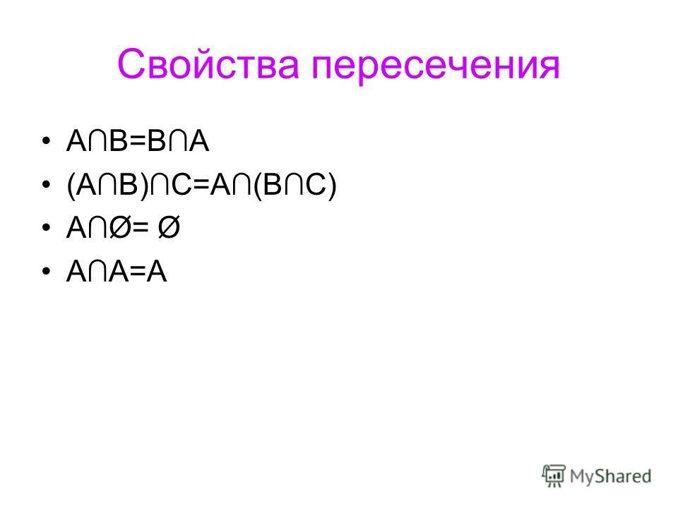 Свойства пересечения АB=BA (АB)C=A(BC) AØ= Ø AA=A