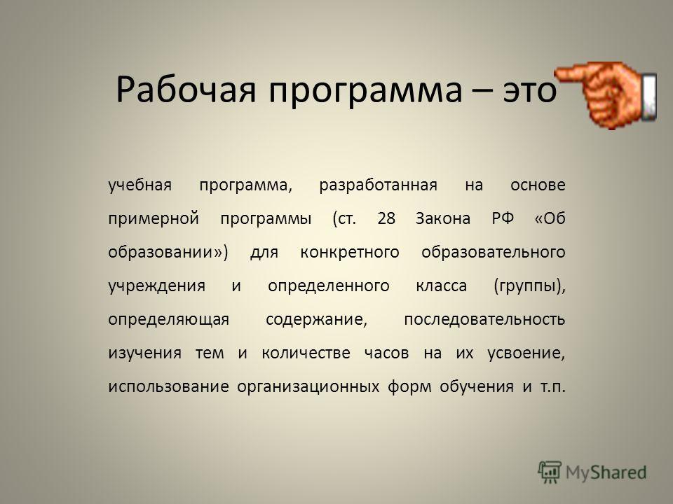 Рабочая программа – это учебная программа, разработанная на основе примерной программы (ст. 28 Закона РФ «Об образовании») для конкретного образовательного учреждения и определенного класса (группы), определяющая содержание, последовательность изучен