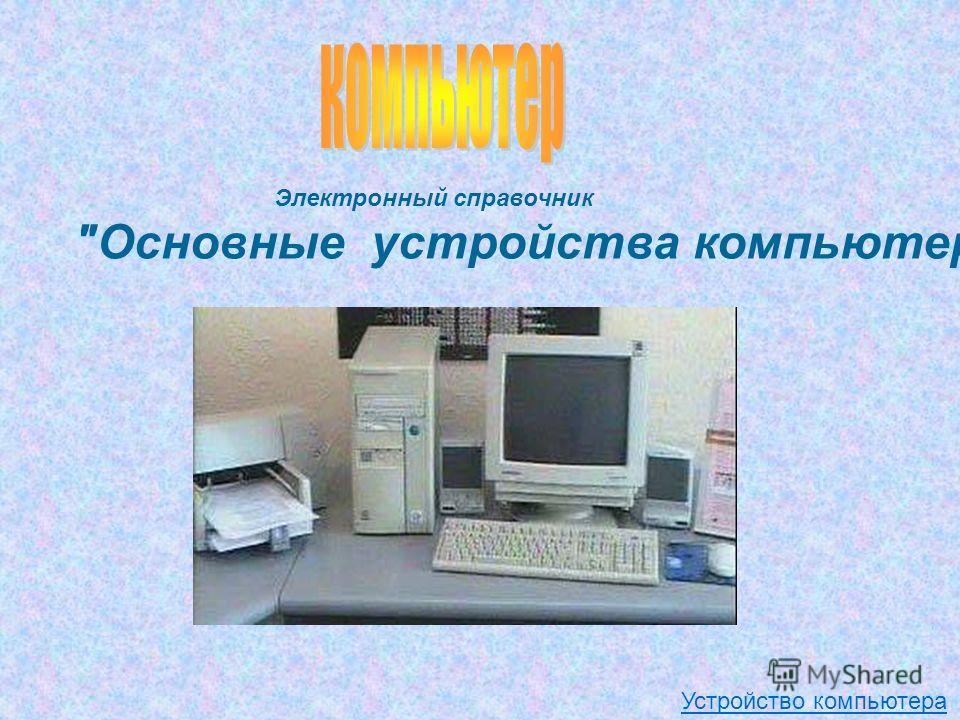 Электронный справочник Основные устройства компьютера Устройство компьютера