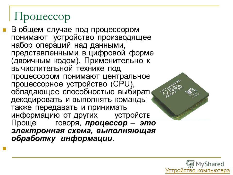 Процессор В общем случае под процессором понимают устройство производящее набор операций над данными, представленными в цифровой форме (двоичным кодом). Применительно к вычислительной технике под процессором понимают центральное процессорное устройст