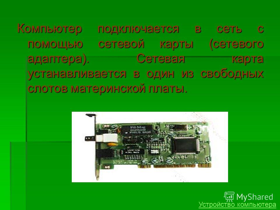 Компьютер подключается в сеть с помощью сетевой карты (сетевого адаптера). Сетевая карта устанавливается в один из свободных слотов материнской платы. Устройство компьютера