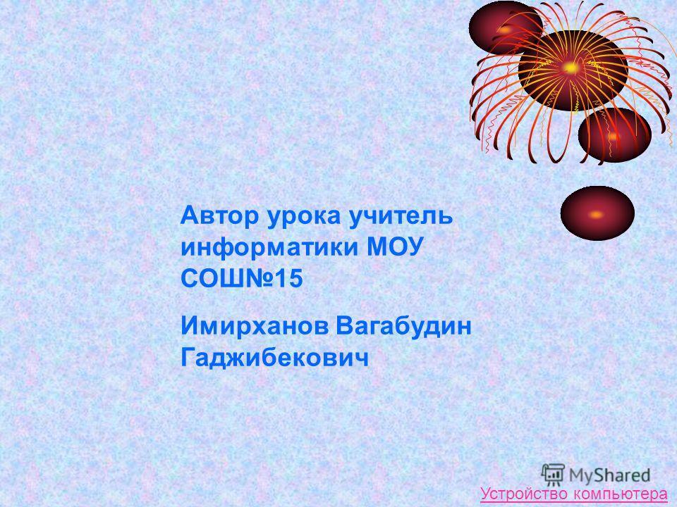 Автор урока учитель информатики МОУ СОШ15 Имирханов Вагабудин Гаджибекович Устройство компьютера