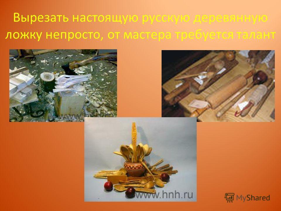 Вырезать настоящую русскую деревянную ложку непросто, от мастера требуется талант