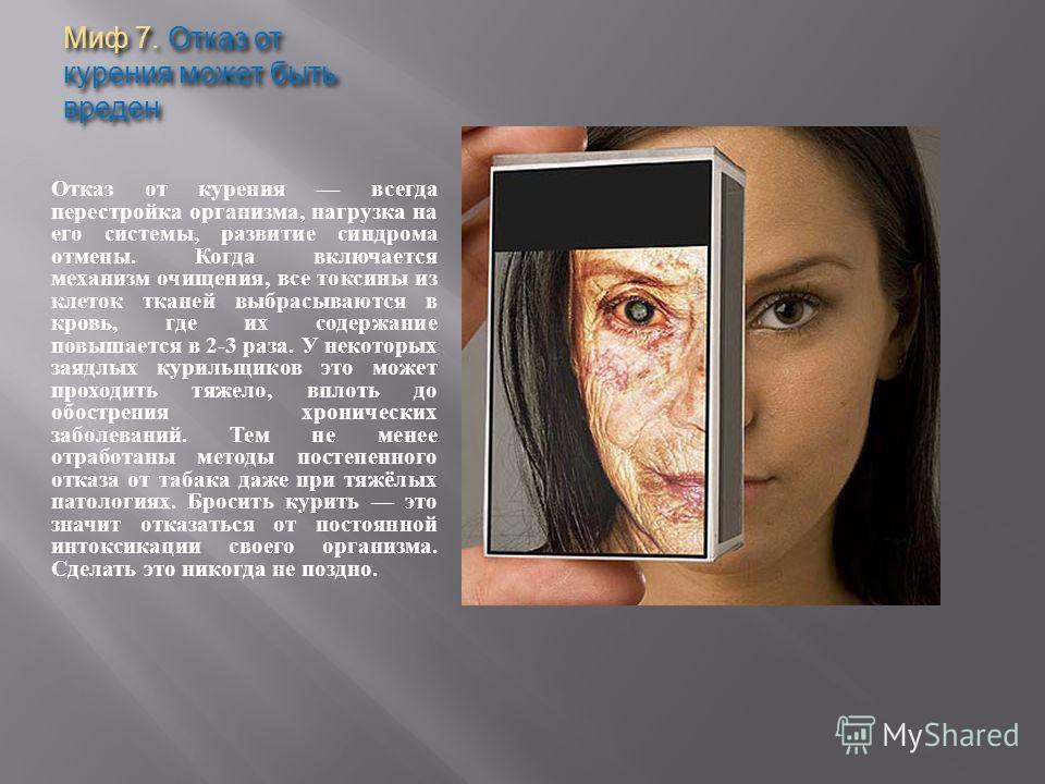 Миф 7. Отказ от курения может быть вреден Отказ от курения всегда перестройка организма, нагрузка на его системы, развитие синдрома отмены. Когда включается механизм очищения, все токсины из клеток тканей выбрасываются в кровь, где их содержание повы