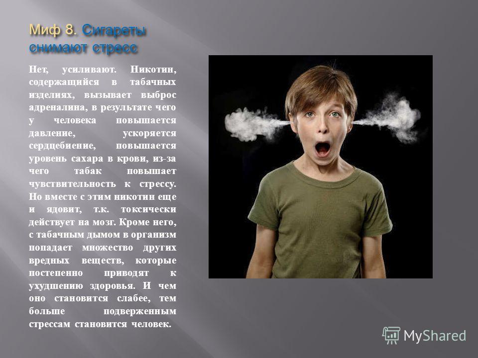 Миф 8. Сигареты снимают стресс Нет, усиливают. Никотин, содержащийся в табачных изделиях, вызывает выброс адреналина, в результате чего у человека повышается давление, ускоряется сердцебиение, повышается уровень сахара в крови, из-за чего табак повыш