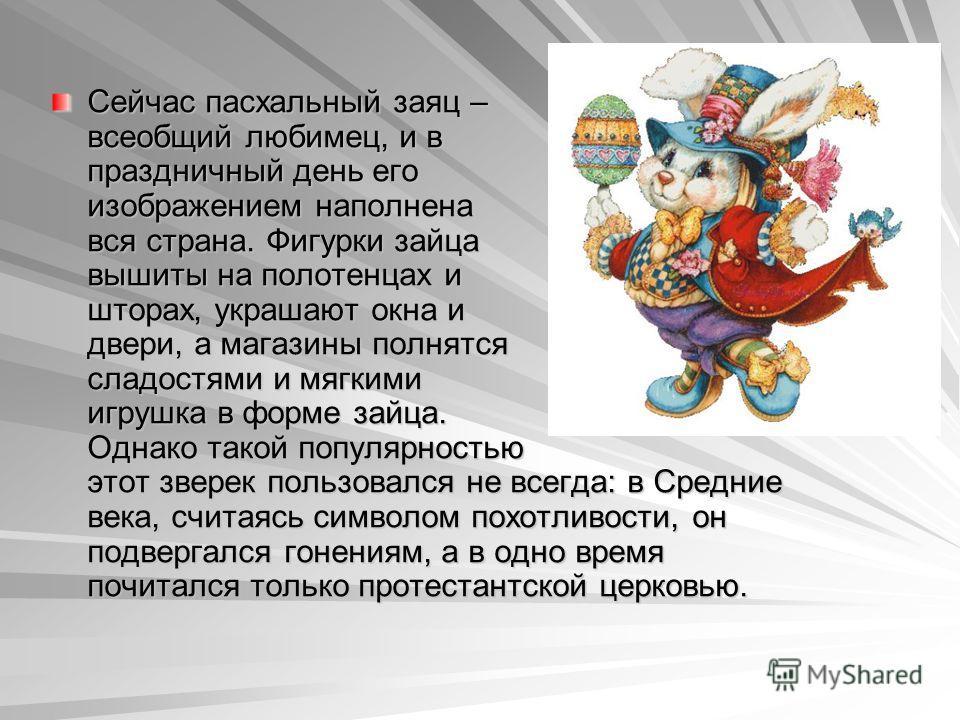 Сейчас пасхальный заяц – всеобщий любимец, и в праздничный день его изображением наполнена вся страна. Фигурки зайца вышиты на полотенцах и шторах, украшают окна и двери, а магазины полнятся сладостями и мягкими игрушка в форме зайца. Однако такой по