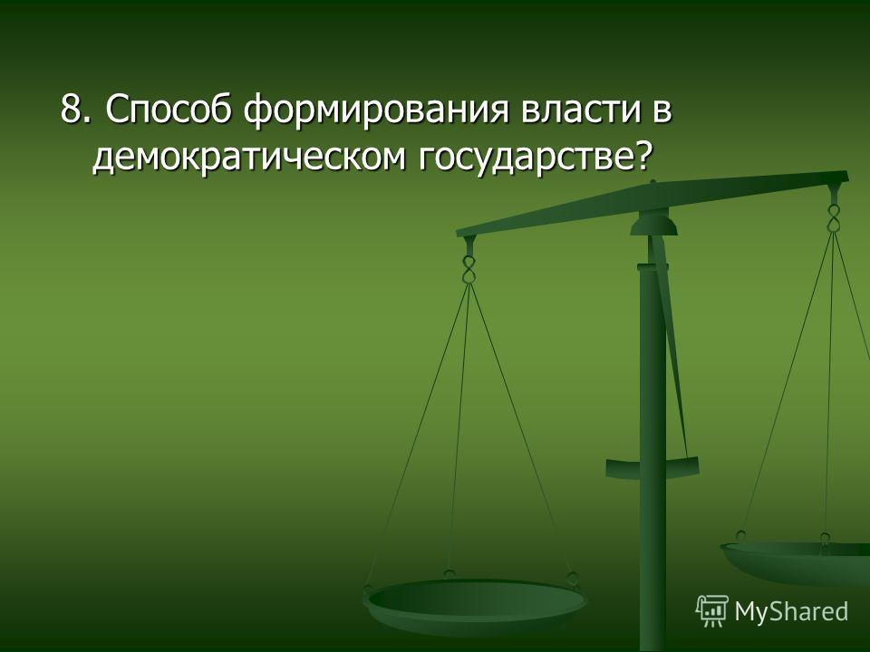8. Способ формирования власти в демократическом государстве?