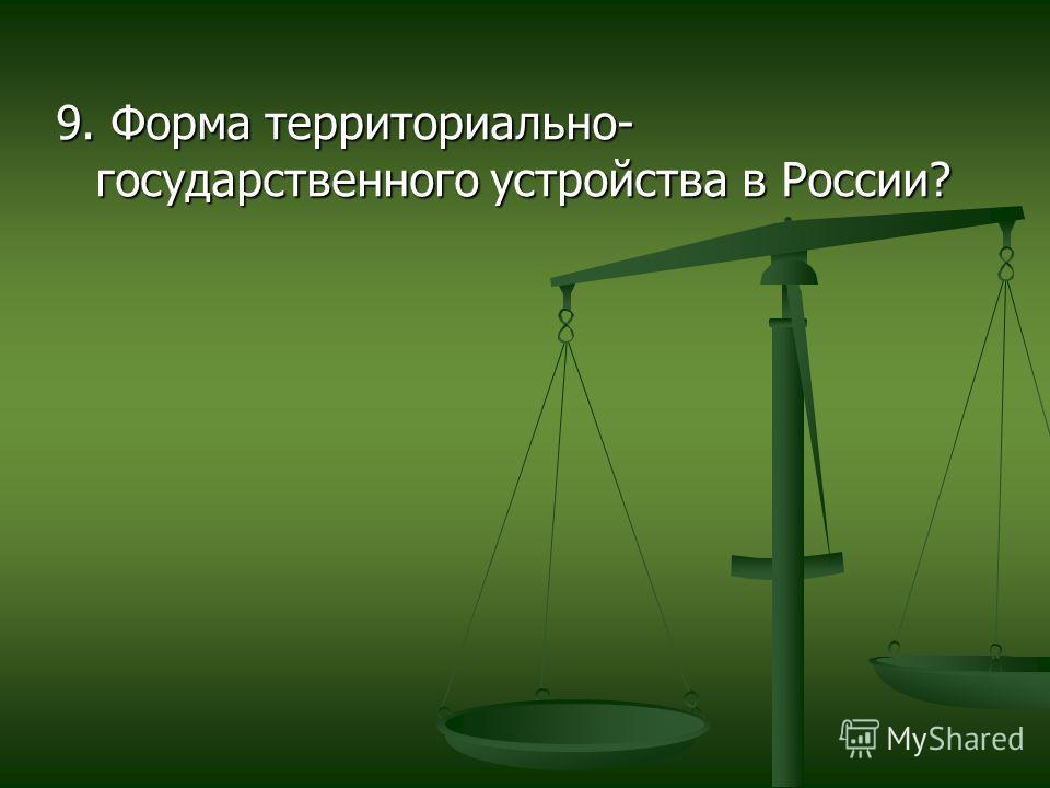 9. Форма территориально- государственного устройства в России?