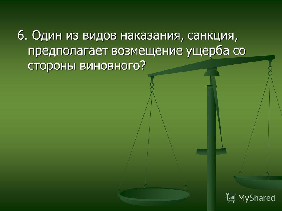 6. Один из видов наказания, санкция, предполагает возмещение ущерба со стороны виновного?