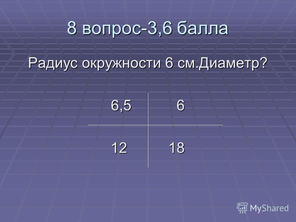 8 вопрос-3,6 балла Радиус окружности 6 см.Диаметр? 6,5 6 12 18