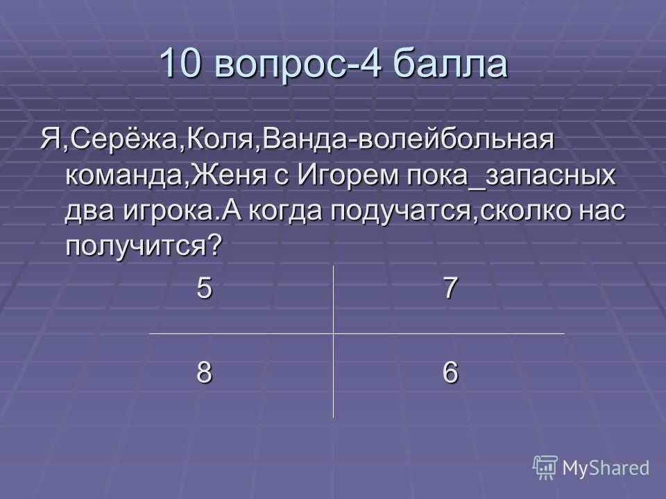 10 вопрос-4 балла Я,Серёжа,Коля,Ванда-волейбольная команда,Женя с Игорем пока_запасных два игрока.А когда подучатся,сколко нас получится? 5 7 5 7 8 6 8 6