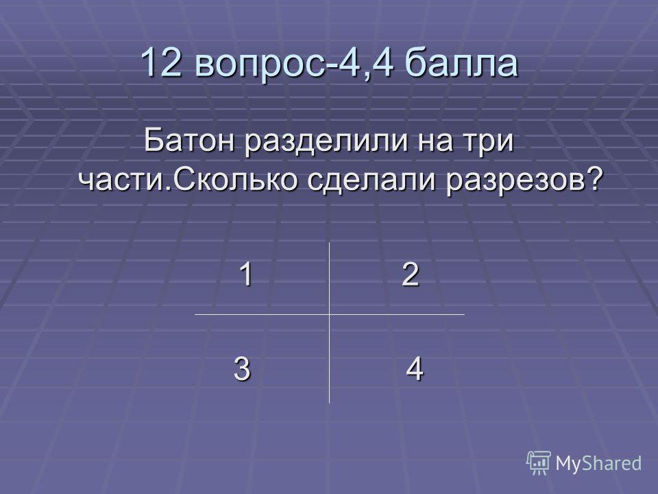 12 вопрос-4,4 балла Батон разделили на три части.Сколько сделали разрезов? 1 2 3 4