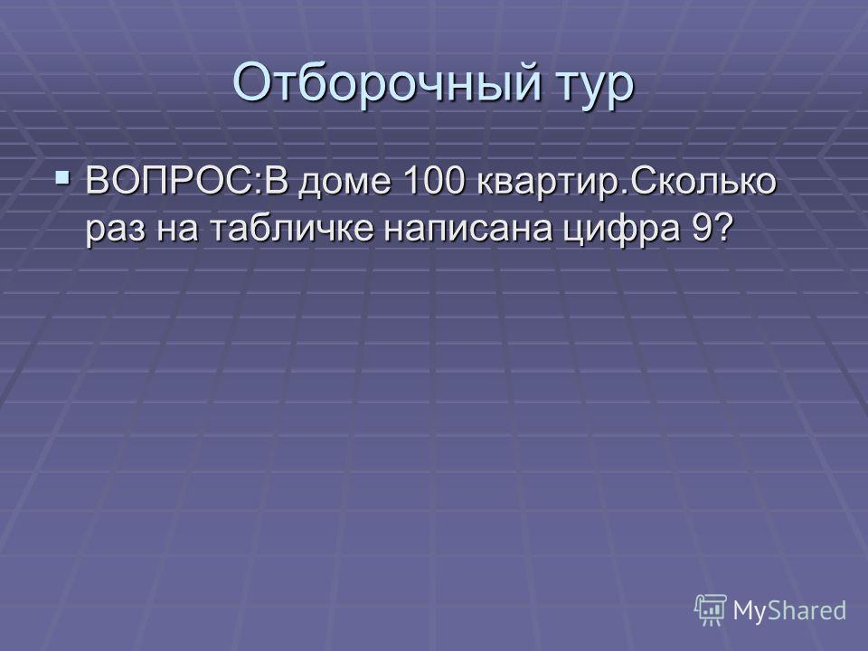 Отборочный тур ВОПРОС:В доме 100 квартир.Сколько раз на табличке написана цифра 9? ВОПРОС:В доме 100 квартир.Сколько раз на табличке написана цифра 9?