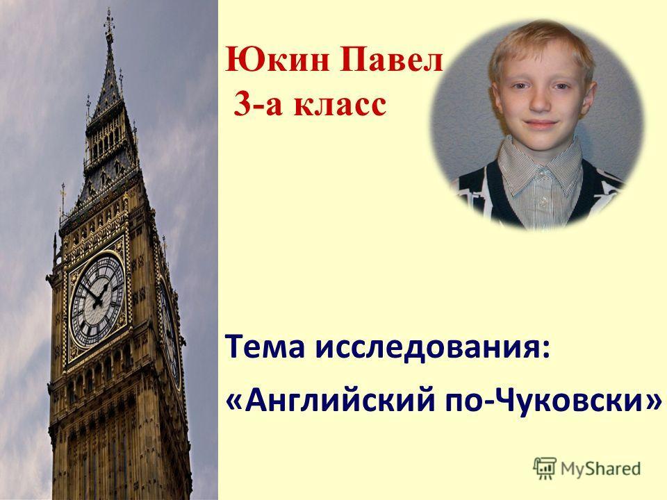 Юкин Павел 3-а класс Тема исследования: «Английский по-Чуковски»