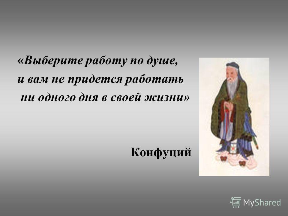 «Выберите работу по душе, и вам не придется работать ни одного дня в своей жизни» Конфуций