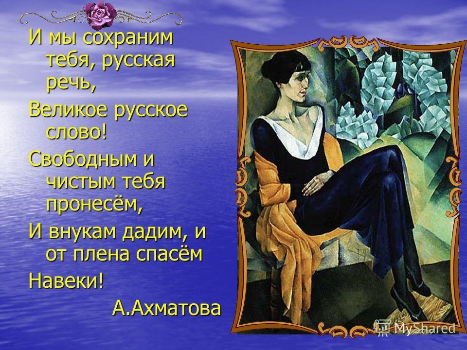 И мы сохраним тебя, русская речь, Великое русское слово! Свободным и чистым тебя пронесём, И внукам дадим, и от плена спасём Навеки! А.Ахматова А.Ахматова