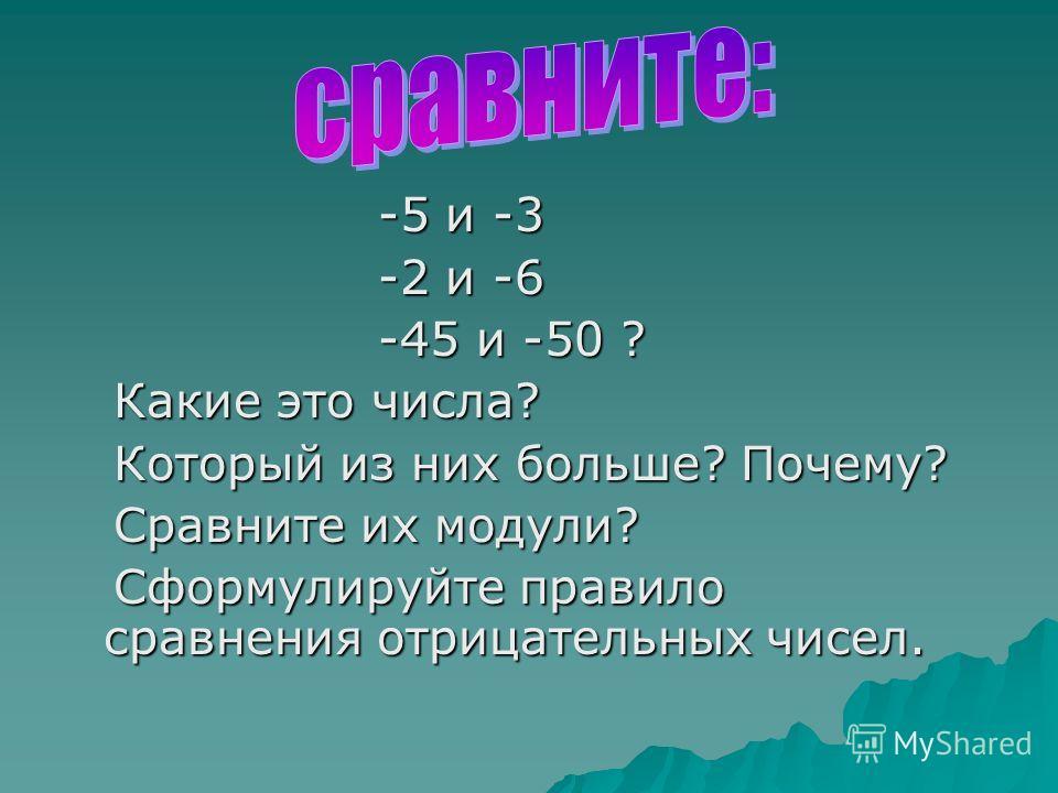 -5 и -3 -5 и -3 -2 и -6 -2 и -6 -45 и -50 ? -45 и -50 ? Какие это числа? Какие это числа? Который из них больше? Почему? Который из них больше? Почему? Сравните их модули? Сравните их модули? Cформулируйте правило сравнения отрицательных чисел. Cформ