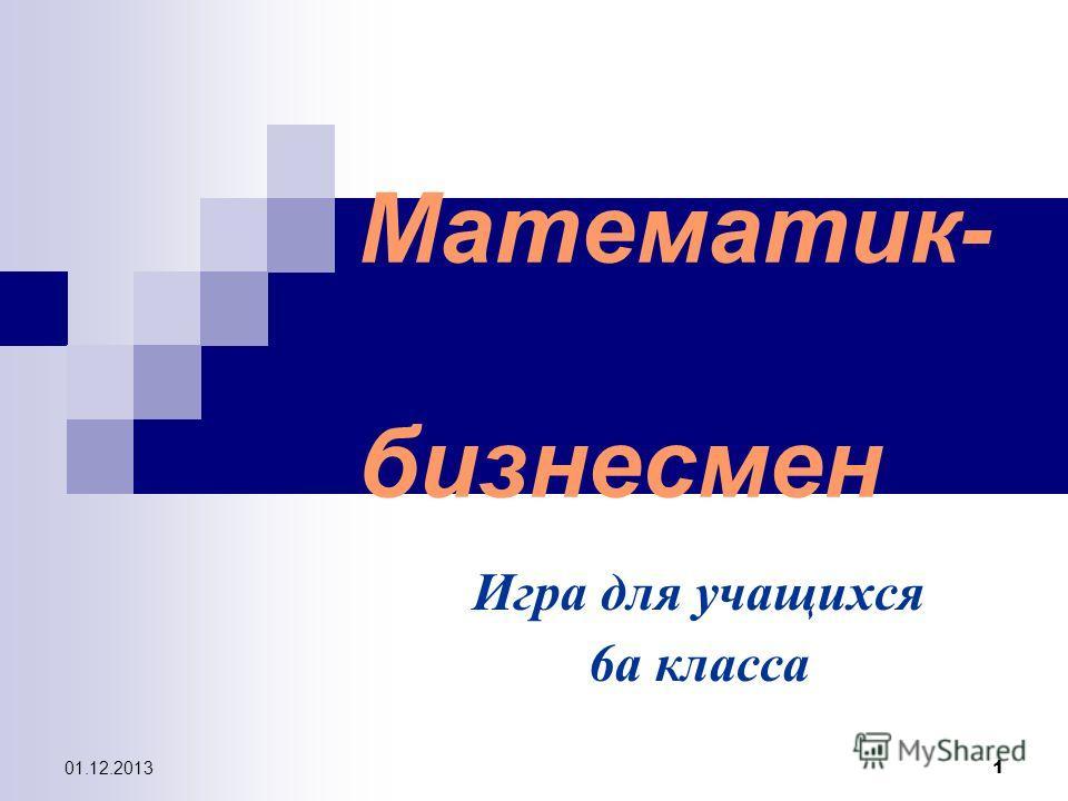 01.12.2013 1 Математик- бизнесмен Игра для учащихся 6а класса