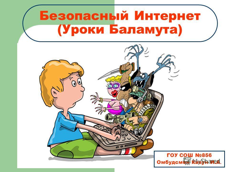 Безопасный Интернет (Уроки Баламута) ГОУ СОШ 856 Омбудсмен Кавун И.А.
