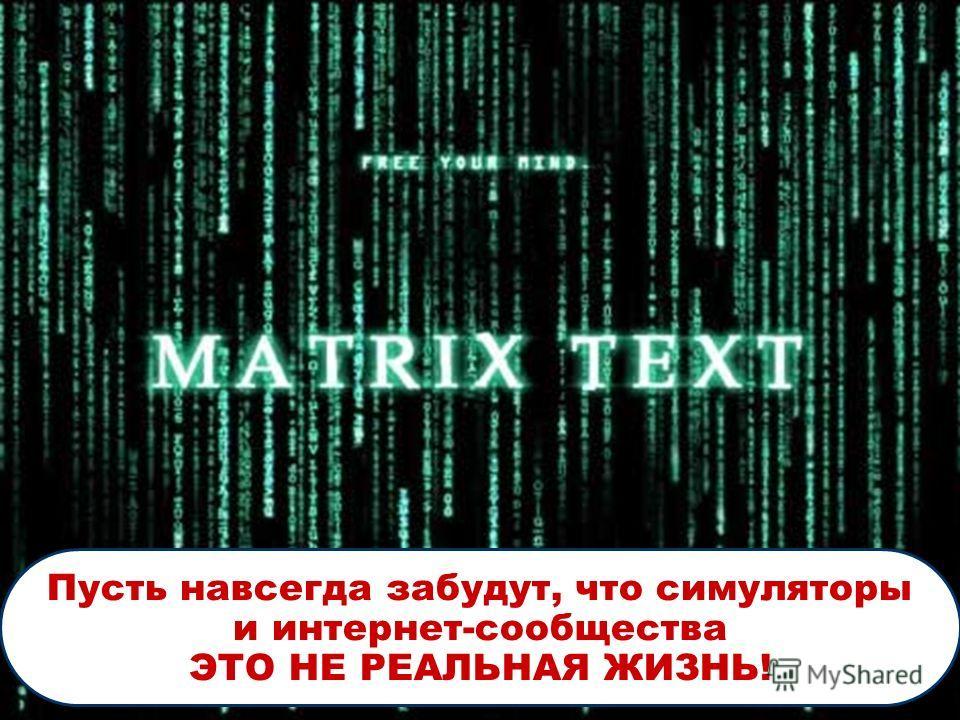 Пусть навсегда забудут, что симуляторы и интернет-сообщества ЭТО НЕ РЕАЛЬНАЯ ЖИЗНЬ!