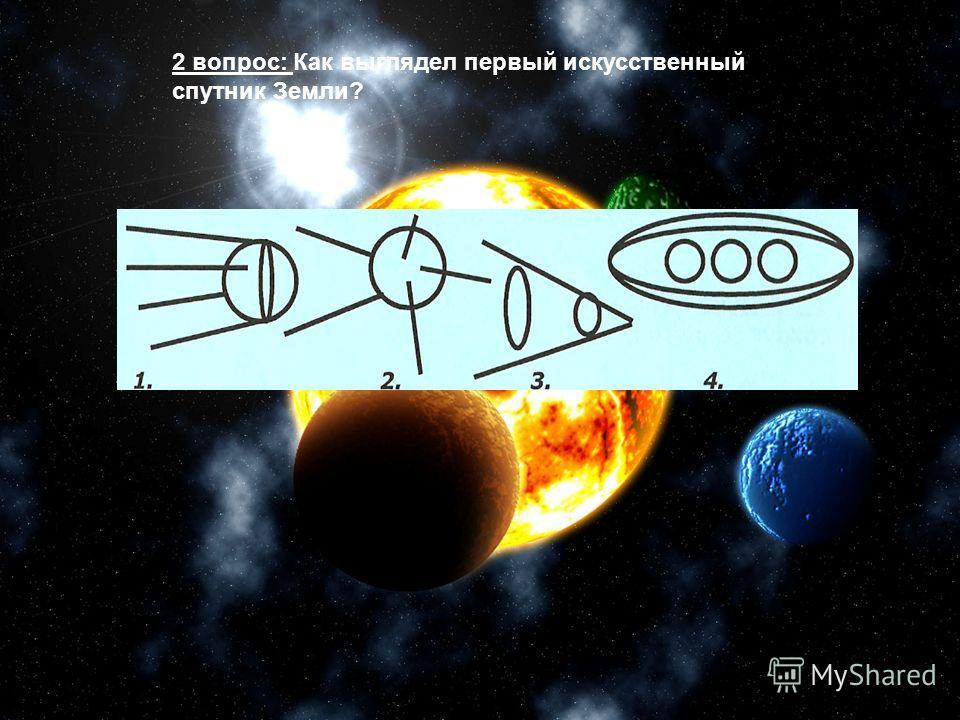 2 вопрос: Как выглядел первый искусственный спутник Земли?