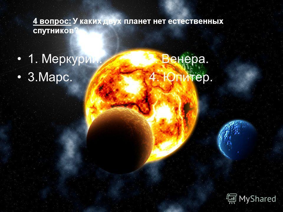 4 вопрос: У каких двух планет нет естественных спутников? 1. Меркурий. 2. Венера. 3.Марс. 4. Юпитер.