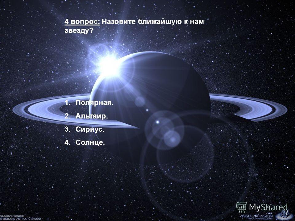 4 вопрос: Назовите ближайшую к нам звезду? 1.Полярная. 2.Альтаир. 3.Сириус. 4.Солнце.