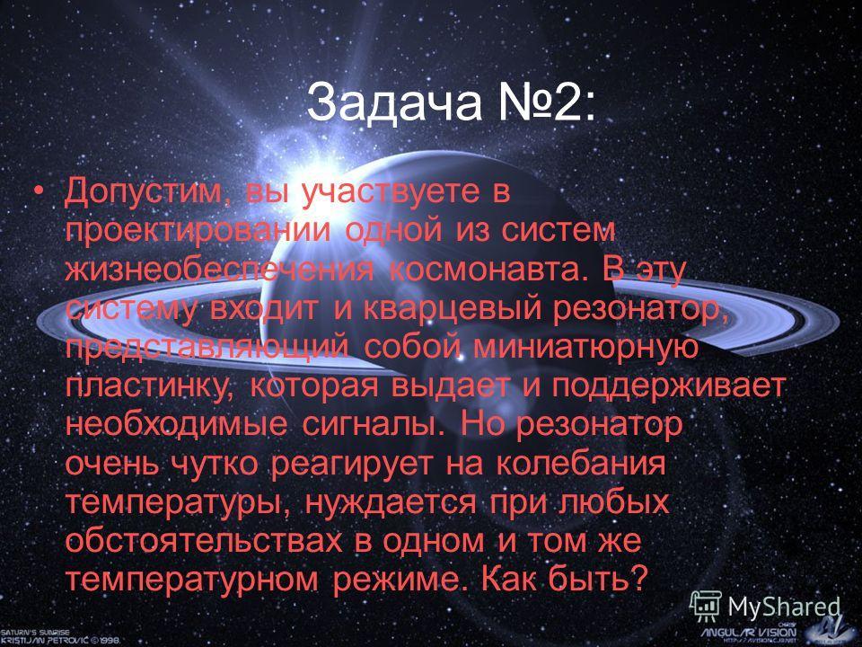 Задача 2: Допустим, вы участвуете в проектировании одной из систем жизнеобеспечения космонавта. В эту систему входит и кварцевый резонатор, представляющий собой миниатюрную пластинку, которая выдает и поддерживает необходимые сигналы. Но резонатор оч