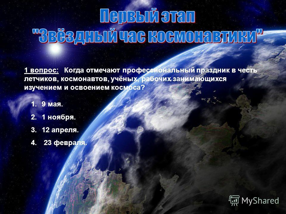 1 вопрос: Когда отмечают профессиональный праздник в честь летчиков, космонавтов, учёных, рабочих занимающихся изучением и освоением космоса? 1.9 мая. 2.1 ноября. 3.12 апреля. 4. 23 февраля.